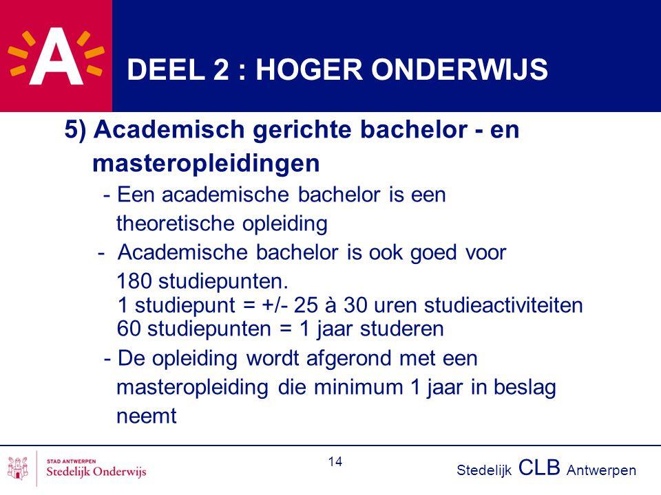 Stedelijk CLB Antwerpen 14 DEEL 2 : HOGER ONDERWIJS 5) Academisch gerichte bachelor - en masteropleidingen - Een academische bachelor is een theoretis