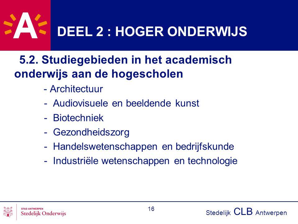 Stedelijk CLB Antwerpen 16 DEEL 2 : HOGER ONDERWIJS 5.2. Studiegebieden in het academisch onderwijs aan de hogescholen - Architectuur - Audiovisuele e
