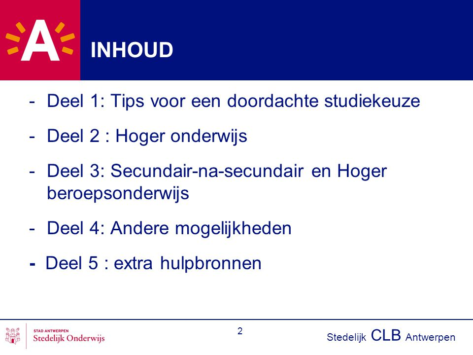 Stedelijk CLB Antwerpen 2 INHOUD -Deel 1: Tips voor een doordachte studiekeuze -Deel 2 : Hoger onderwijs -Deel 3: Secundair-na-secundair en Hoger beroepsonderwijs -Deel 4: Andere mogelijkheden - Deel 5 : extra hulpbronnen