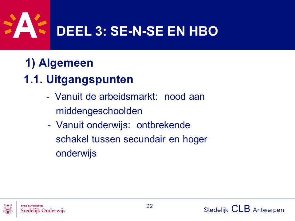 Stedelijk CLB Antwerpen 22 DEEL 3: SE-N-SE EN HBO 1) Algemeen 1.1. Uitgangspunten - Vanuit de arbeidsmarkt: nood aan middengeschoolden - Vanuit onderw