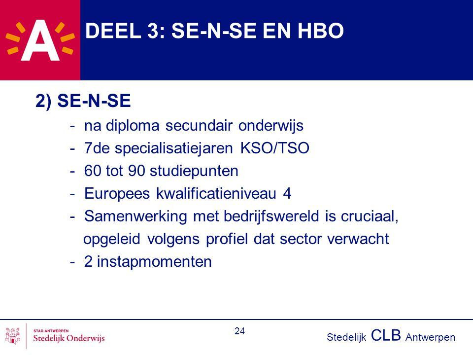 Stedelijk CLB Antwerpen 24 DEEL 3: SE-N-SE EN HBO 2) SE-N-SE - na diploma secundair onderwijs - 7de specialisatiejaren KSO/TSO - 60 tot 90 studiepunten - Europees kwalificatieniveau 4 - Samenwerking met bedrijfswereld is cruciaal, opgeleid volgens profiel dat sector verwacht - 2 instapmomenten