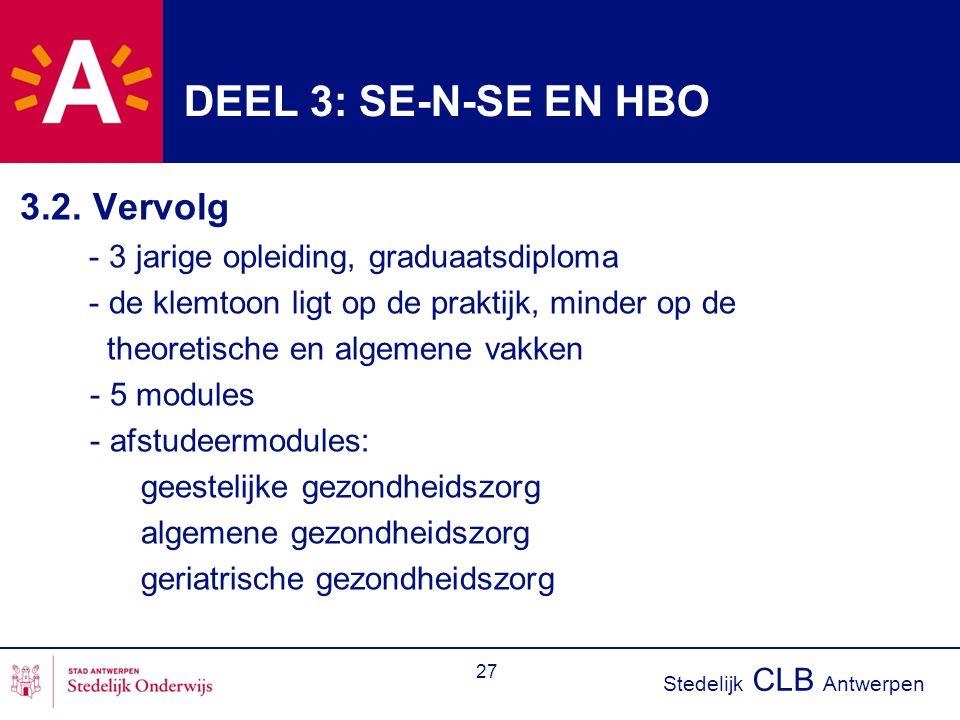 Stedelijk CLB Antwerpen 27 DEEL 3: SE-N-SE EN HBO 3.2. Vervolg - 3 jarige opleiding, graduaatsdiploma - de klemtoon ligt op de praktijk, minder op de