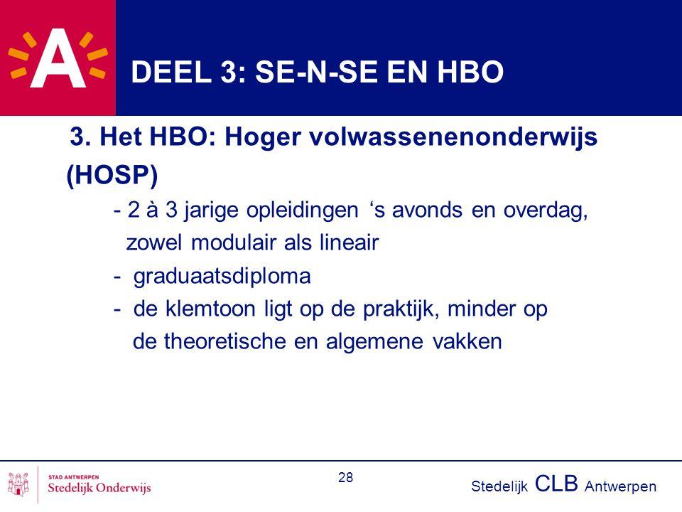 Stedelijk CLB Antwerpen 28 DEEL 3: SE-N-SE EN HBO 3. Het HBO: Hoger volwassenenonderwijs (HOSP) - 2 à 3 jarige opleidingen 's avonds en overdag, zowel