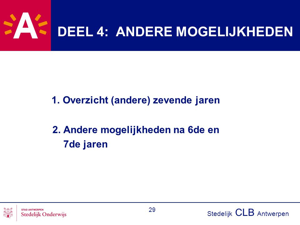 Stedelijk CLB Antwerpen 29 DEEL 4: ANDERE MOGELIJKHEDEN 1. Overzicht (andere) zevende jaren 2. Andere mogelijkheden na 6de en 7de jaren