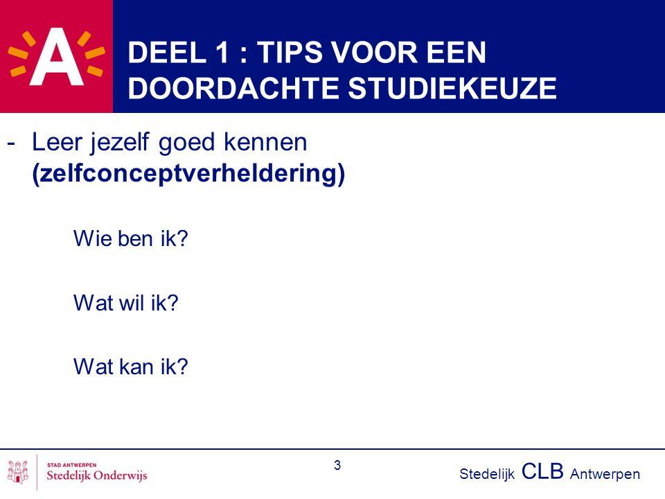 Stedelijk CLB Antwerpen 3 DEEL 1 : TIPS VOOR EEN DOORDACHTE STUDIEKEUZE -Leer jezelf goed kennen (zelfconceptverheldering) Wie ben ik? Wat wil ik? Wat