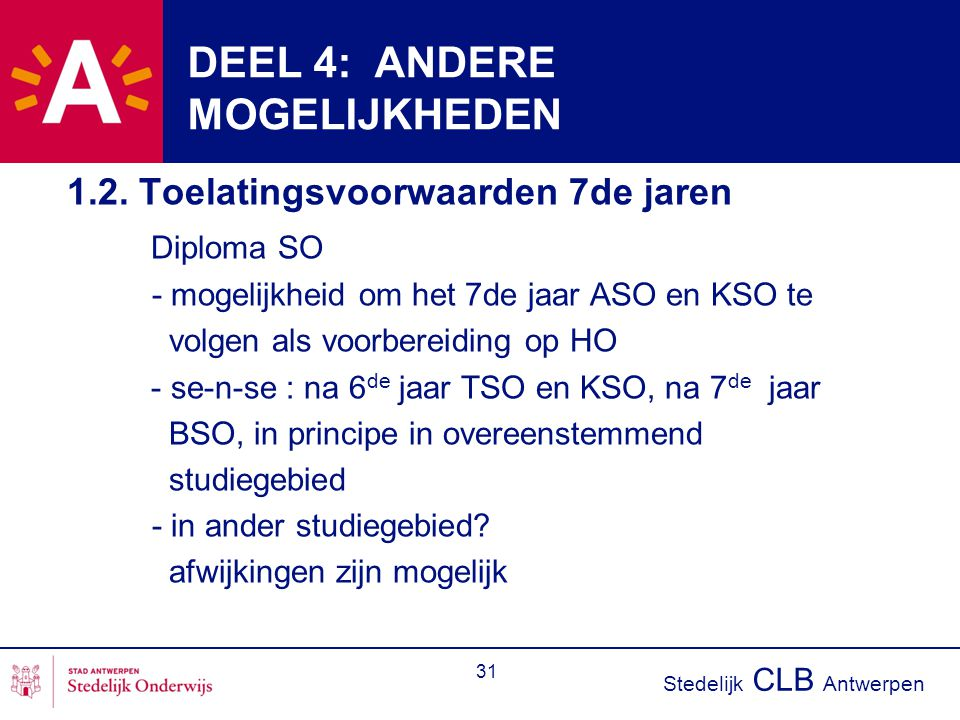 Stedelijk CLB Antwerpen 31 DEEL 4: ANDERE MOGELIJKHEDEN 1.2. Toelatingsvoorwaarden 7de jaren Diploma SO - mogelijkheid om het 7de jaar ASO en KSO te v
