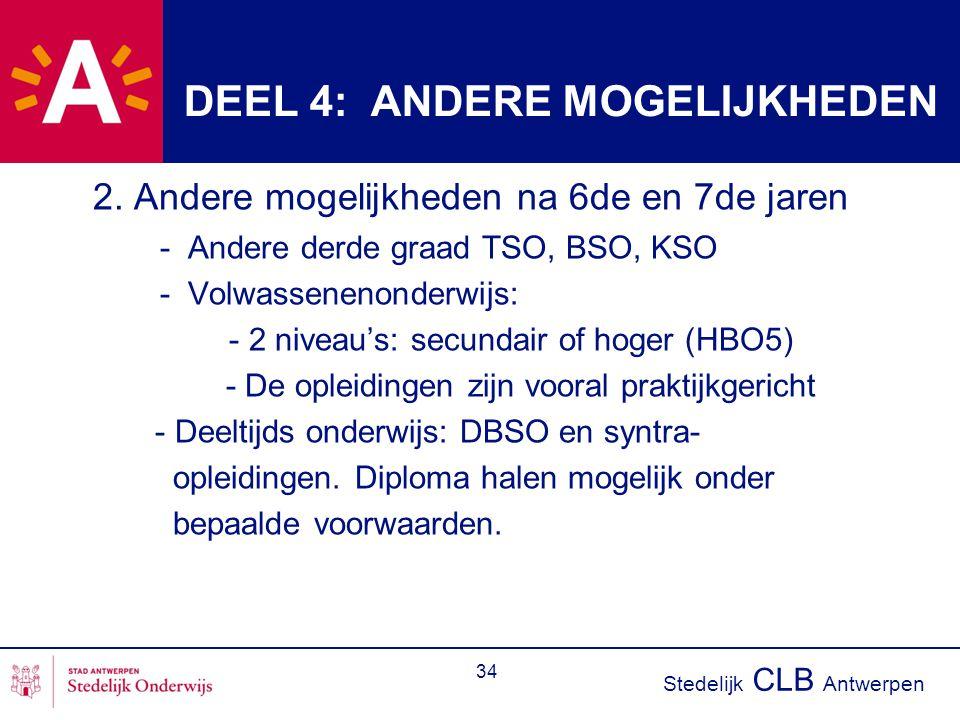 Stedelijk CLB Antwerpen 34 DEEL 4: ANDERE MOGELIJKHEDEN 2. Andere mogelijkheden na 6de en 7de jaren - Andere derde graad TSO, BSO, KSO - Volwassenenon