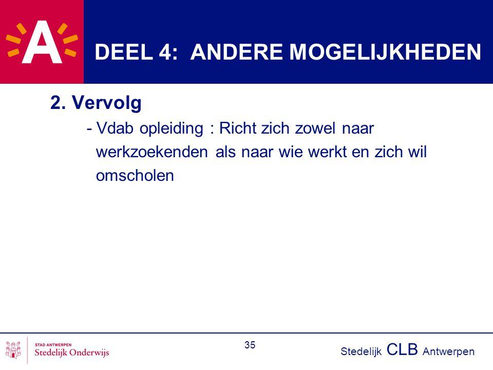 Stedelijk CLB Antwerpen 35 DEEL 4: ANDERE MOGELIJKHEDEN 2. Vervolg - Vdab opleiding : Richt zich zowel naar werkzoekenden als naar wie werkt en zich w