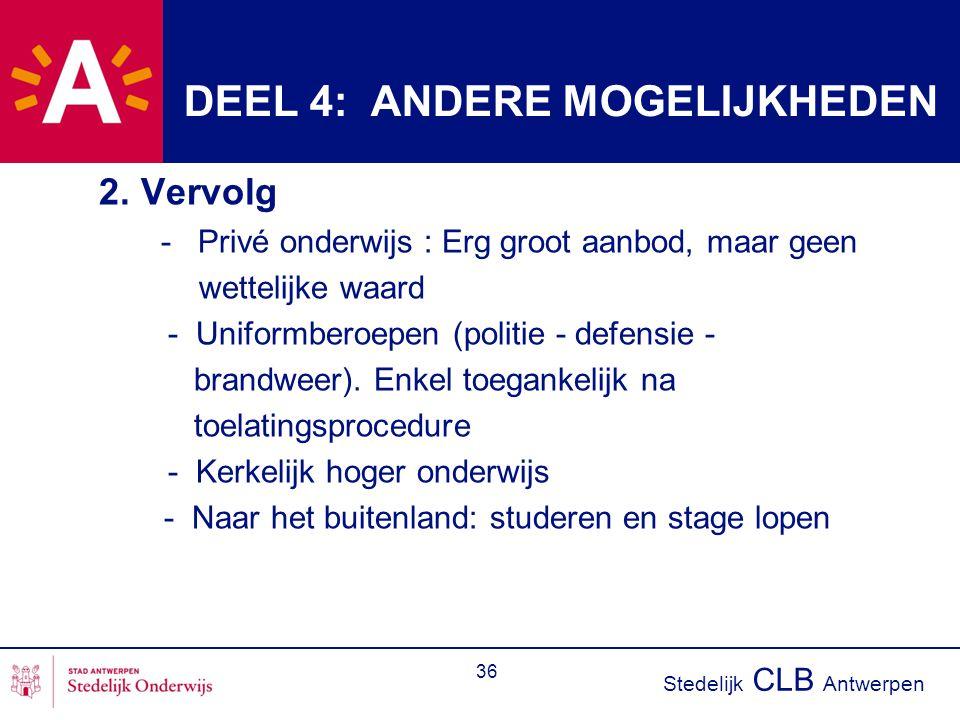 Stedelijk CLB Antwerpen 36 DEEL 4: ANDERE MOGELIJKHEDEN 2. Vervolg - Privé onderwijs : Erg groot aanbod, maar geen wettelijke waard - Uniformberoepen