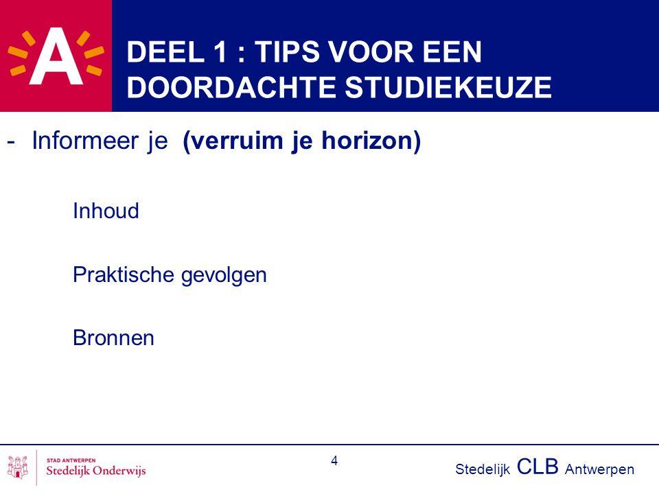 Stedelijk CLB Antwerpen 4 DEEL 1 : TIPS VOOR EEN DOORDACHTE STUDIEKEUZE -Informeer je (verruim je horizon) Inhoud Praktische gevolgen Bronnen