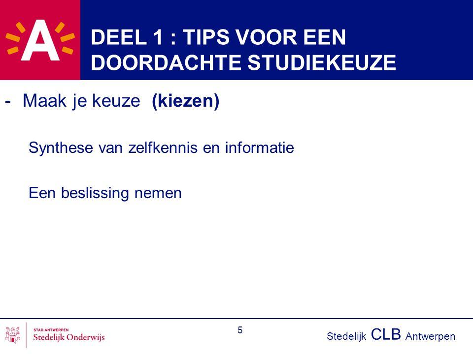 Stedelijk CLB Antwerpen 5 DEEL 1 : TIPS VOOR EEN DOORDACHTE STUDIEKEUZE -Maak je keuze (kiezen) Synthese van zelfkennis en informatie Een beslissing n