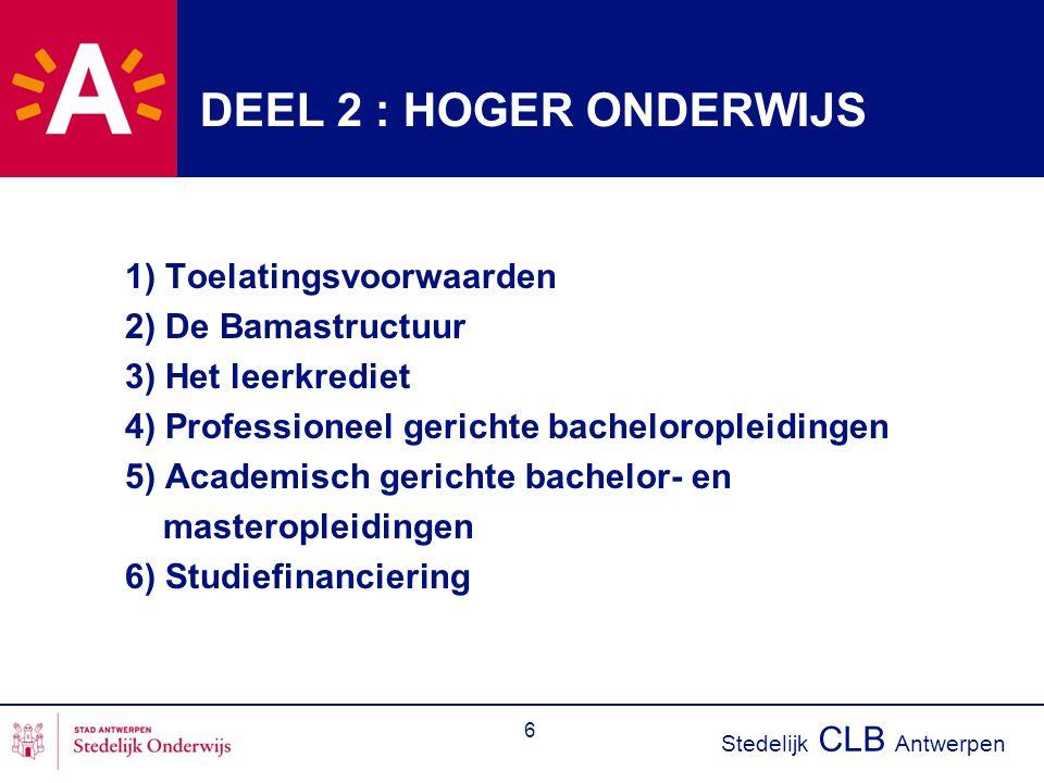 Stedelijk CLB Antwerpen 6 DEEL 2 : HOGER ONDERWIJS 1) Toelatingsvoorwaarden 2) De Bamastructuur 3) Het leerkrediet 4) Professioneel gerichte bacheloropleidingen 5) Academisch gerichte bachelor- en masteropleidingen 6) Studiefinanciering