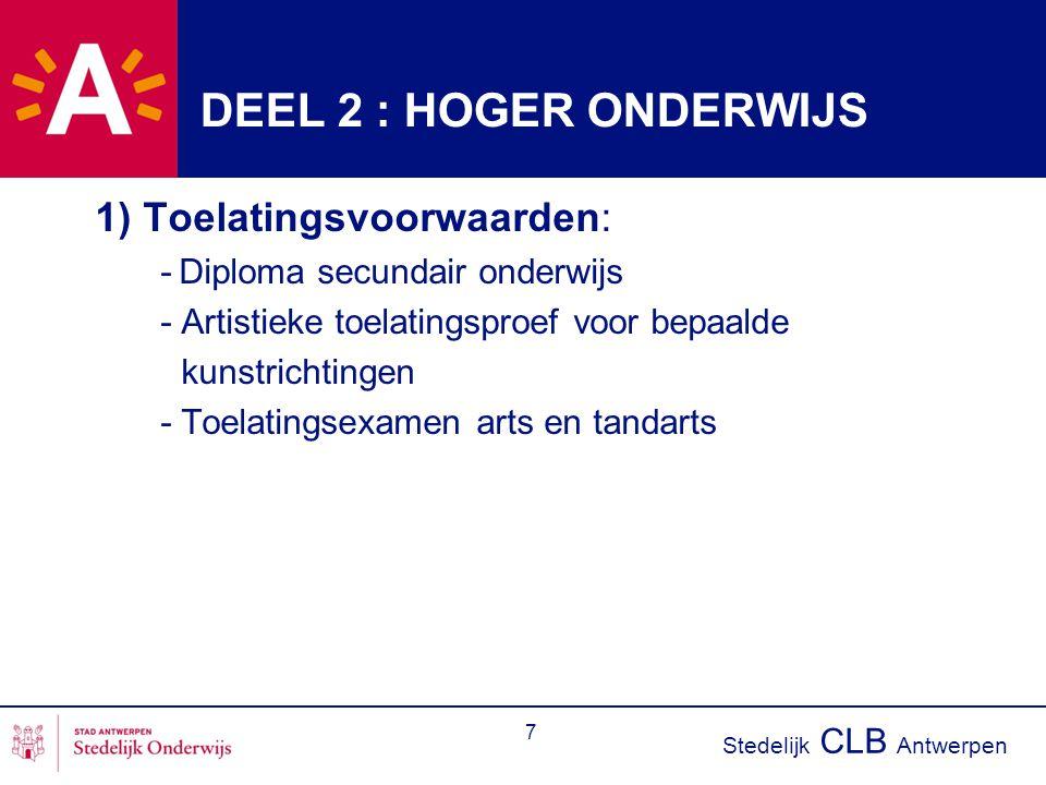 Stedelijk CLB Antwerpen 7 DEEL 2 : HOGER ONDERWIJS 1) Toelatingsvoorwaarden: - Diploma secundair onderwijs - Artistieke toelatingsproef voor bepaalde kunstrichtingen - Toelatingsexamen arts en tandarts