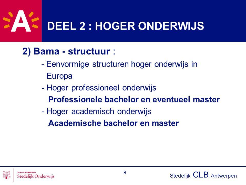 Stedelijk CLB Antwerpen 8 DEEL 2 : HOGER ONDERWIJS 2) Bama - structuur : - Eenvormige structuren hoger onderwijs in Europa - Hoger professioneel onder