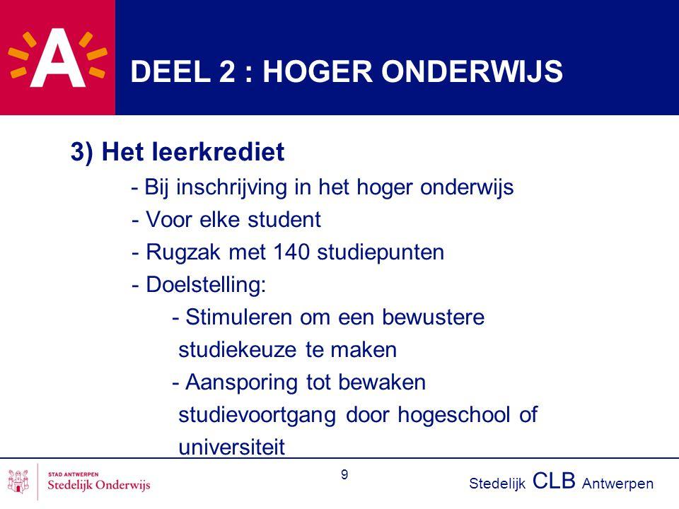 Stedelijk CLB Antwerpen 9 DEEL 2 : HOGER ONDERWIJS 3) Het leerkrediet - Bij inschrijving in het hoger onderwijs - Voor elke student - Rugzak met 140 studiepunten - Doelstelling: - Stimuleren om een bewustere studiekeuze te maken - Aansporing tot bewaken studievoortgang door hogeschool of universiteit