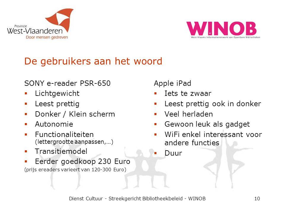 De gebruikers aan het woord Dienst Cultuur - Streekgericht Bibliotheekbeleid - WINOB10 SONY e-reader PSR-650  Lichtgewicht  Leest prettig  Donker / Klein scherm  Autonomie  Functionaliteiten (lettergrootte aanpassen,…)  Transitiemodel  Eerder goedkoop 230 Euro (prijs ereaders varieert van 120-300 Euro) Apple iPad  Iets te zwaar  Leest prettig ook in donker  Veel herladen  Gewoon leuk als gadget  WiFi enkel interessant voor andere functies  Duur