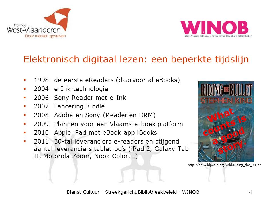 Elektronisch digitaal lezen: een beperkte tijdslijn  1998: de eerste eReaders (daarvoor al eBooks)  2004: e-Ink-technologie  2006: Sony Reader met e-Ink  2007: Lancering Kindle  2008: Adobe en Sony (Reader en DRM)  2009: Plannen voor een Vlaams e-boek platform  2010: Apple iPad met eBook app iBooks  2011: 30-tal leveranciers e-readers en stijgend aantal leveranciers tablet-pc's (iPad 2, Galaxy Tab II, Motorola Zoom, Nook Color,…) Dienst Cultuur - Streekgericht Bibliotheekbeleid - WINOB4 http://en.wikipedia.org/wiki/Riding_the_Bullet What counts is a good story.