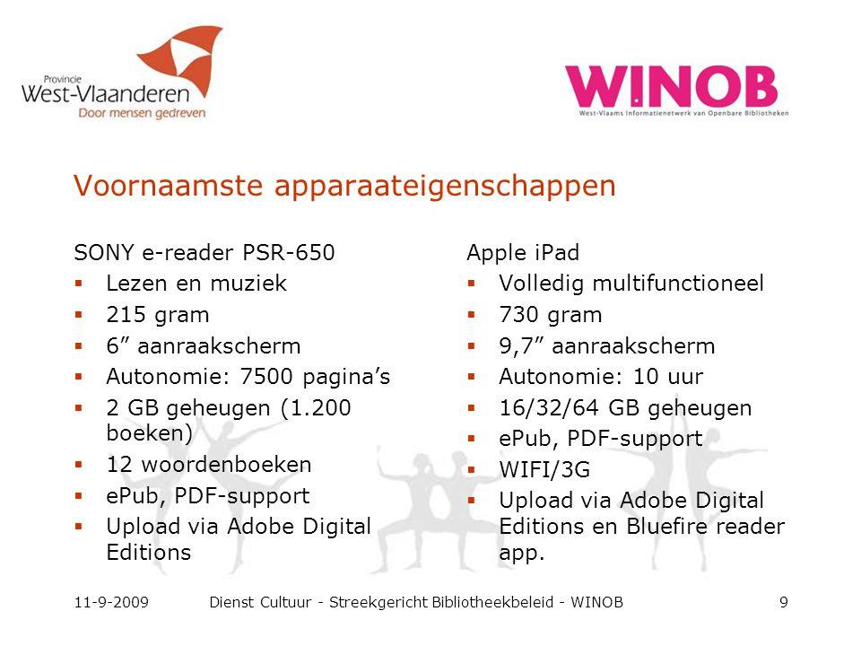 Voornaamste apparaateigenschappen SONY e-reader PSR-650  Lezen en muziek  215 gram  6 aanraakscherm  Autonomie: 7500 pagina's  2 GB geheugen (1.200 boeken)  12 woordenboeken  ePub, PDF-support  Upload via Adobe Digital Editions 11-9-2009Dienst Cultuur - Streekgericht Bibliotheekbeleid - WINOB9 Apple iPad  Volledig multifunctioneel  730 gram  9,7 aanraakscherm  Autonomie: 10 uur  16/32/64 GB geheugen  ePub, PDF-support  WIFI/3G  Upload via Adobe Digital Editions en Bluefire reader app.