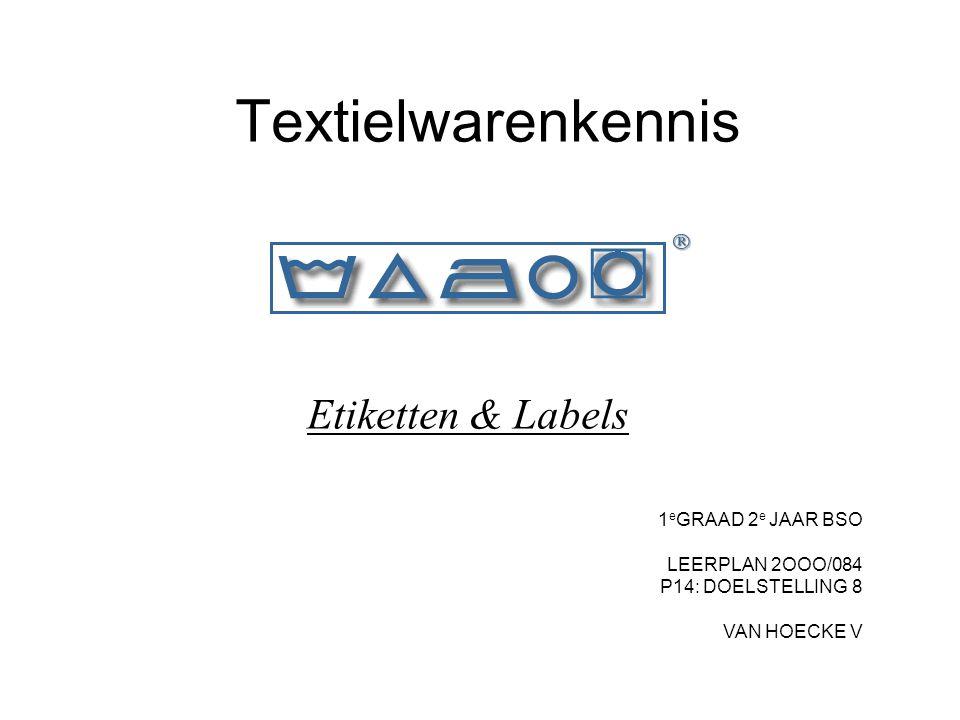 Textielwarenkennis Etiketten & Labels 1 e GRAAD 2 e JAAR BSO LEERPLAN 2OOO/084 P14: DOELSTELLING 8 VAN HOECKE V