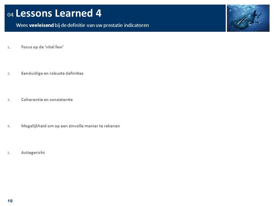 10 04 Lessons Learned 4 Wees veeleisend bij de definitie van uw prestatie indicatoren 1. Focus op de 'vital few' 2. Eenduidige en robuste definities 3