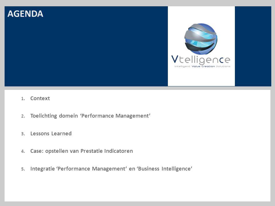 AGENDA 1. Context 2. Toelichting domein 'Performance Management' 3. Lessons Learned 4. Case: opstellen van Prestatie Indicatoren 5. Integratie 'Perfor