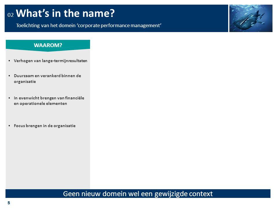 5 02 What's in the name? Toelichting van het domein 'corporate performance management'  Verhogen van lange-termijnresultaten  Duurzaam en verankerd