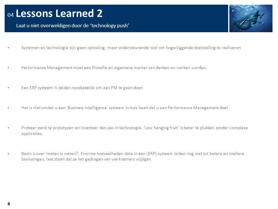 8 04 Lessons Learned 2 Laat u niet overweldigen door de 'technology push'  Systemen en technologie zijn geen oplossing, maar ondersteunende tool om h