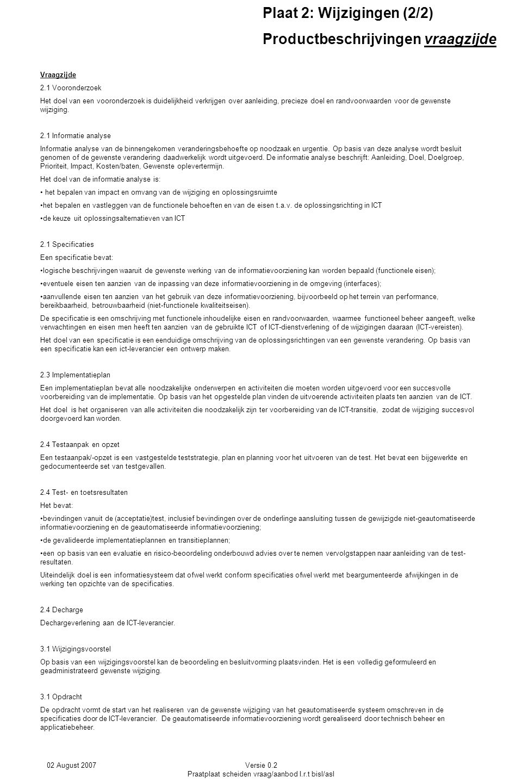 02 August 2007Versie 0.2 Praatplaat scheiden vraag/aanbod I.r.t bisl/asl Plaat 2: Wijzigingen (2/2) Productbeschrijvingen aanbodzijde Aanbodzijde 5.2 Rapport impact analyse In een rapport impactanalyse wordt in kaart gebracht wat de gevolgen (impact) zijn van voorgestelde wijzigingen en op basis hiervan wordt bepaald wat de beste globale oplossingsrichting is om de wijziging te realiseren.