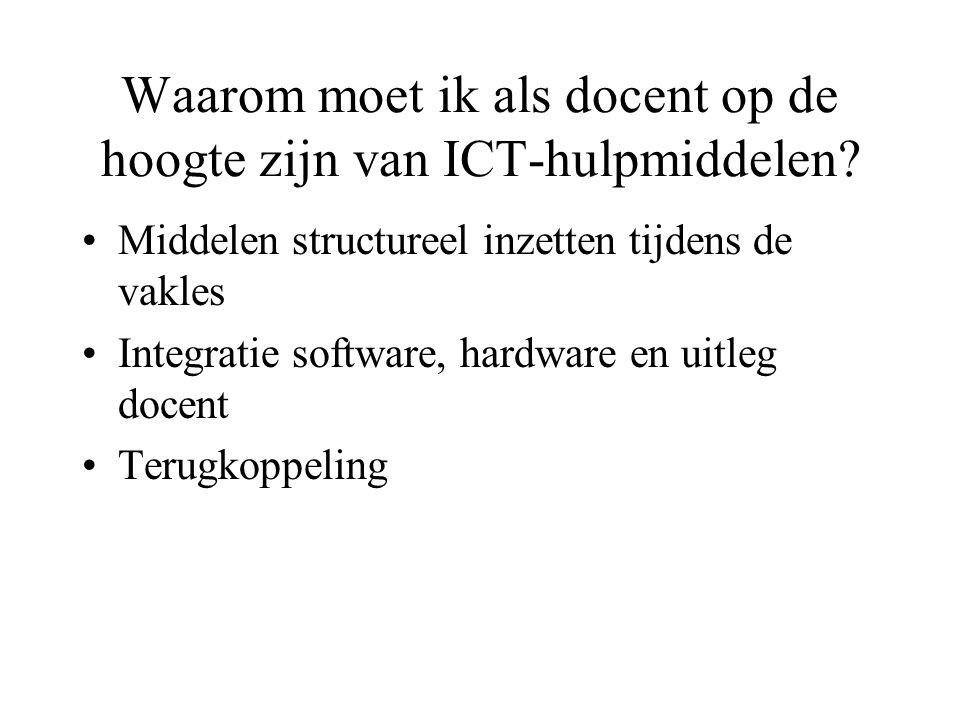 Waarom moet ik als docent op de hoogte zijn van ICT-hulpmiddelen? Middelen structureel inzetten tijdens de vakles Integratie software, hardware en uit