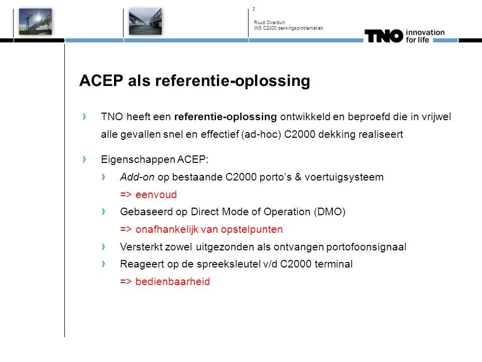 ACEP als referentie-oplossing TNO heeft een referentie-oplossing ontwikkeld en beproefd die in vrijwel alle gevallen snel en effectief (ad-hoc) C2000 dekking realiseert Eigenschappen ACEP: Add-on op bestaande C2000 porto's & voertuigsysteem => eenvoud Gebaseerd op Direct Mode of Operation (DMO) => onafhankelijk van opstelpunten Versterkt zowel uitgezonden als ontvangen portofoonsignaal Reageert op de spreeksleutel v/d C2000 terminal => bedienbaarheid Ruud Overduin WS C2000 dekkingsproblematiek 3