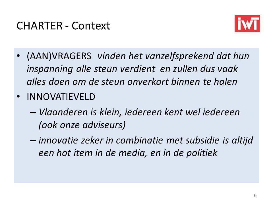 CHARTER - Context (AAN)VRAGERS vinden het vanzelfsprekend dat hun inspanning alle steun verdient en zullen dus vaak alles doen om de steun onverkort binnen te halen INNOVATIEVELD – Vlaanderen is klein, iedereen kent wel iedereen (ook onze adviseurs) – innovatie zeker in combinatie met subsidie is altijd een hot item in de media, en in de politiek 6