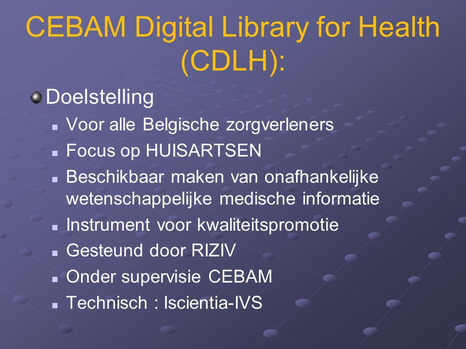 CEBAM Digital Library for Health (CDLH): Doelstelling Voor alle Belgische zorgverleners Focus op HUISARTSEN Beschikbaar maken van onafhankelijke weten