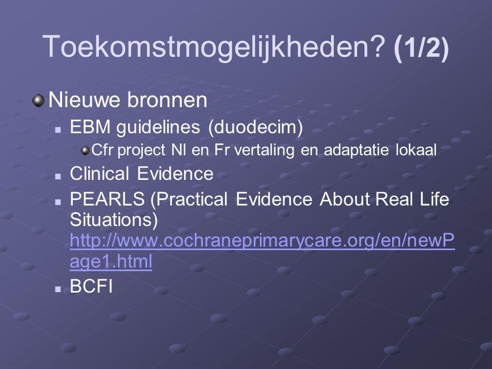 Toekomstmogelijkheden? ( 1/2) Nieuwe bronnen EBM guidelines (duodecim) Cfr project Nl en Fr vertaling en adaptatie lokaal Clinical Evidence PEARLS (Pr