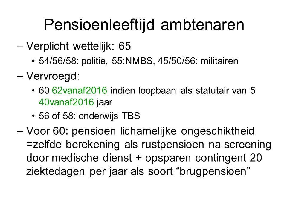 Pensioenleeftijd ambtenaren –Verplicht wettelijk: 65 54/56/58: politie, 55:NMBS, 45/50/56: militairen –Vervroegd: 60 62vanaf2016 indien loopbaan als s
