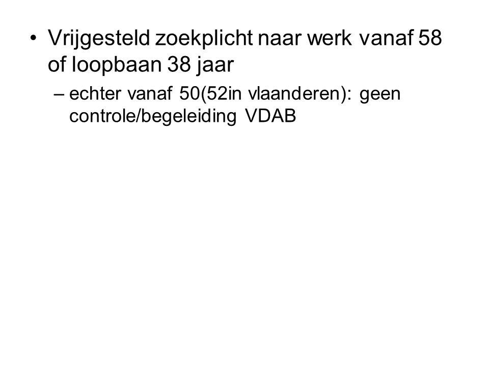 Vrijgesteld zoekplicht naar werk vanaf 58 of loopbaan 38 jaar –echter vanaf 50(52in vlaanderen): geen controle/begeleiding VDAB
