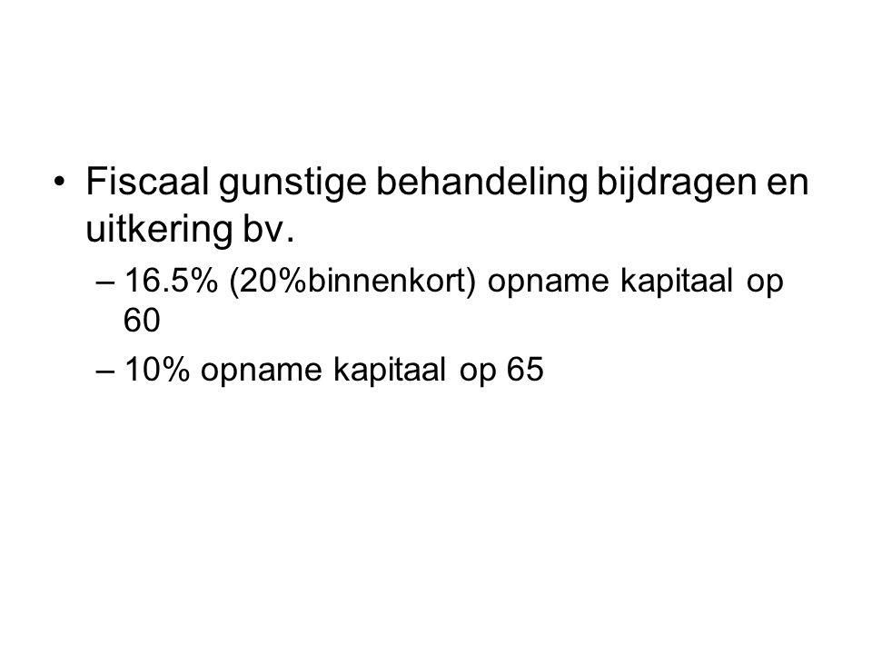 Fiscaal gunstige behandeling bijdragen en uitkering bv. –16.5% (20%binnenkort) opname kapitaal op 60 –10% opname kapitaal op 65