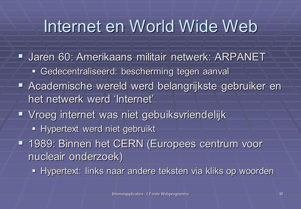 Internetapplicaties - I Eerste Webprogramma10 Internet en World Wide Web  Jaren 60: Amerikaans militair netwerk: ARPANET  Gedecentraliseerd: bescherming tegen aanval  Academische wereld werd belangrijkste gebruiker en het netwerk werd 'Internet'  Vroeg internet was niet gebuiksvriendelijk  Hypertext werd niet gebruikt  1989: Binnen het CERN (Europees centrum voor nucleair onderzoek)  Hypertext: links naar andere teksten via kliks op woorden