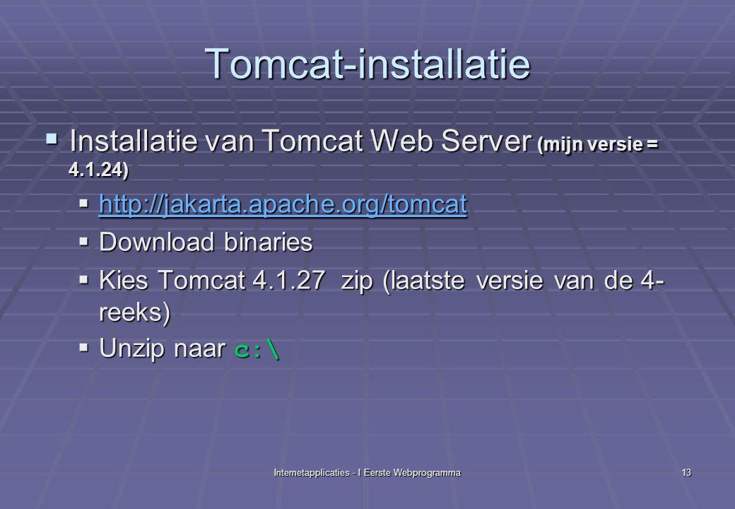 Internetapplicaties - I Eerste Webprogramma13 Tomcat-installatie  Installatie van Tomcat Web Server (mijn versie = 4.1.24)  http://jakarta.apache.org/tomcat http://jakarta.apache.org/tomcat  Download binaries  Kies Tomcat 4.1.27 zip (laatste versie van de 4- reeks)  Unzip naar c:\