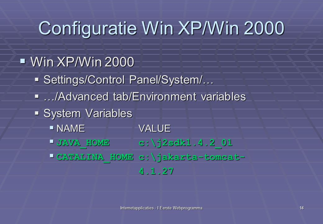 Internetapplicaties - I Eerste Webprogramma14 Configuratie Win XP/Win 2000  Win XP/Win 2000  Settings/Control Panel/System/…  …/Advanced tab/Environment variables  System Variables  NAMEVALUE  JAVA_HOMEc:\j2sdk1.4.2_01  CATALINA_HOMEc:\jakarta-tomcat- 4.1.27