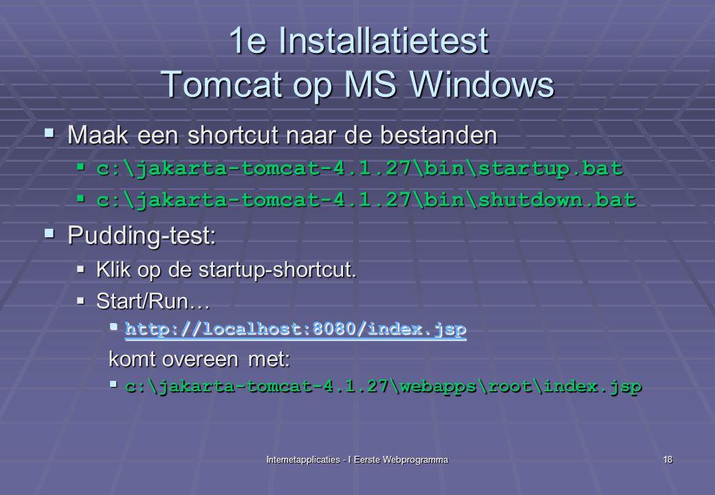 Internetapplicaties - I Eerste Webprogramma18 1e Installatietest Tomcat op MS Windows  Maak een shortcut naar de bestanden  c:\jakarta-tomcat-4.1.27\bin\startup.bat  c:\jakarta-tomcat-4.1.27\bin\shutdown.bat  Pudding-test:  Klik op de startup-shortcut.