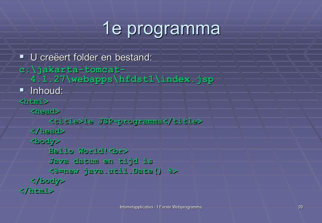 Internetapplicaties - I Eerste Webprogramma20 1e programma  U creëert folder en bestand: c:\jakarta-tomcat- 4.1.27\webapps\hfdst1\index.jsp  Inhoud: <html><head> 1e JSP-programma 1e JSP-programma </head><body> Hello World.