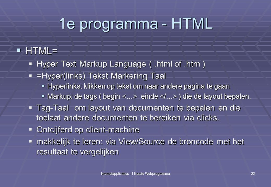 Internetapplicaties - I Eerste Webprogramma23 1e programma - HTML  HTML=  Hyper Text Markup Language (.html of.htm )  =Hyper(links) Tekst Markering Taal  Hyperlinks: klikken op tekst om naar andere pagina te gaan  Markup: de tags ( begin einde ) die de layout bepalen.