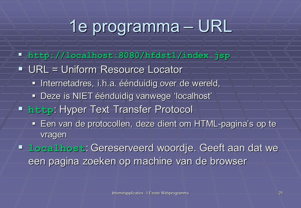 Internetapplicaties - I Eerste Webprogramma25 1e programma – URL  http://localhost:8080/hfdst1/index.jsp  URL = Uniform Resource Locator  Internetadres, i.h.a.