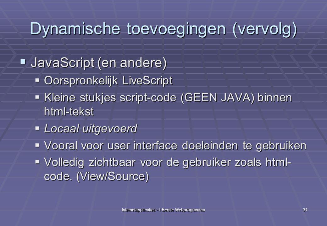 Internetapplicaties - I Eerste Webprogramma31 Dynamische toevoegingen (vervolg)  JavaScript (en andere)  Oorspronkelijk LiveScript  Kleine stukjes script-code (GEEN JAVA) binnen html-tekst  Locaal uitgevoerd  Vooral voor user interface doeleinden te gebruiken  Volledig zichtbaar voor de gebruiker zoals html- code.