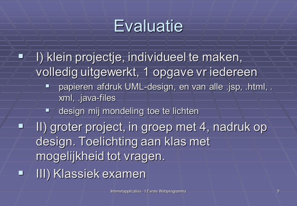 Internetapplicaties - I Eerste Webprogramma9 Evaluatie  I) klein projectje, individueel te maken, volledig uitgewerkt, 1 opgave vr iedereen  papieren afdruk UML-design, en van alle.jsp,.html,.