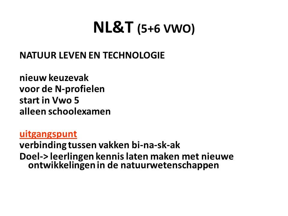 NL&T (5+6 VWO) NATUUR LEVEN EN TECHNOLOGIE nieuw keuzevak voor de N-profielen start in Vwo 5 alleen schoolexamen uitgangspunt verbinding tussen vakken bi-na-sk-ak Doel-> leerlingen kennis laten maken met nieuwe ontwikkelingen in de natuurwetenschappen