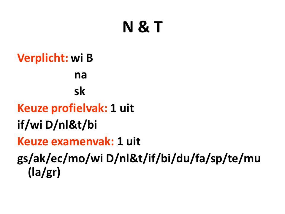 N & T Verplicht: wi B na sk Keuze profielvak: 1 uit if/wi D/nl&t/bi Keuze examenvak: 1 uit gs/ak/ec/mo/wi D/nl&t/if/bi/du/fa/sp/te/mu (la/gr)