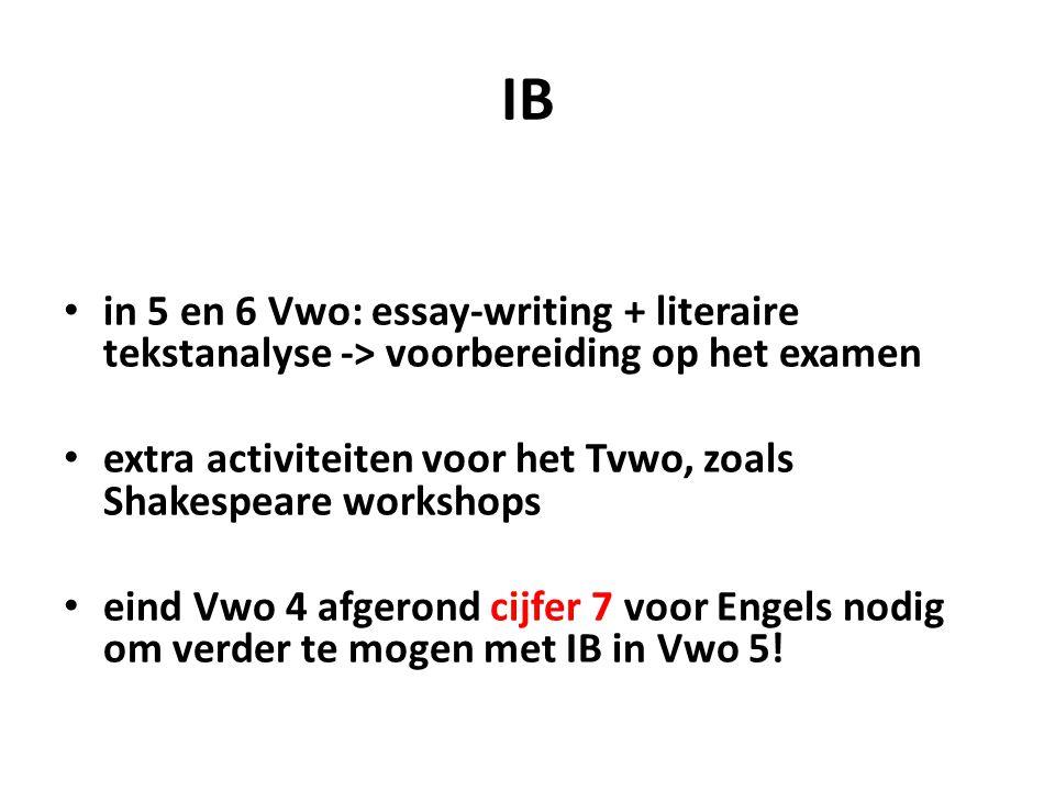 IB in 5 en 6 Vwo: essay-writing + literaire tekstanalyse -> voorbereiding op het examen extra activiteiten voor het Tvwo, zoals Shakespeare workshops eind Vwo 4 afgerond cijfer 7 voor Engels nodig om verder te mogen met IB in Vwo 5!