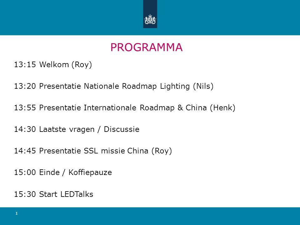 PROGRAMMA 13:15 Welkom (Roy) 13:20 Presentatie Nationale Roadmap Lighting (Nils) 13:55 Presentatie Internationale Roadmap & China (Henk) 14:30 Laatste vragen / Discussie 14:45 Presentatie SSL missie China (Roy) 15:00 Einde / Koffiepauze 15:30 Start LEDTalks 1