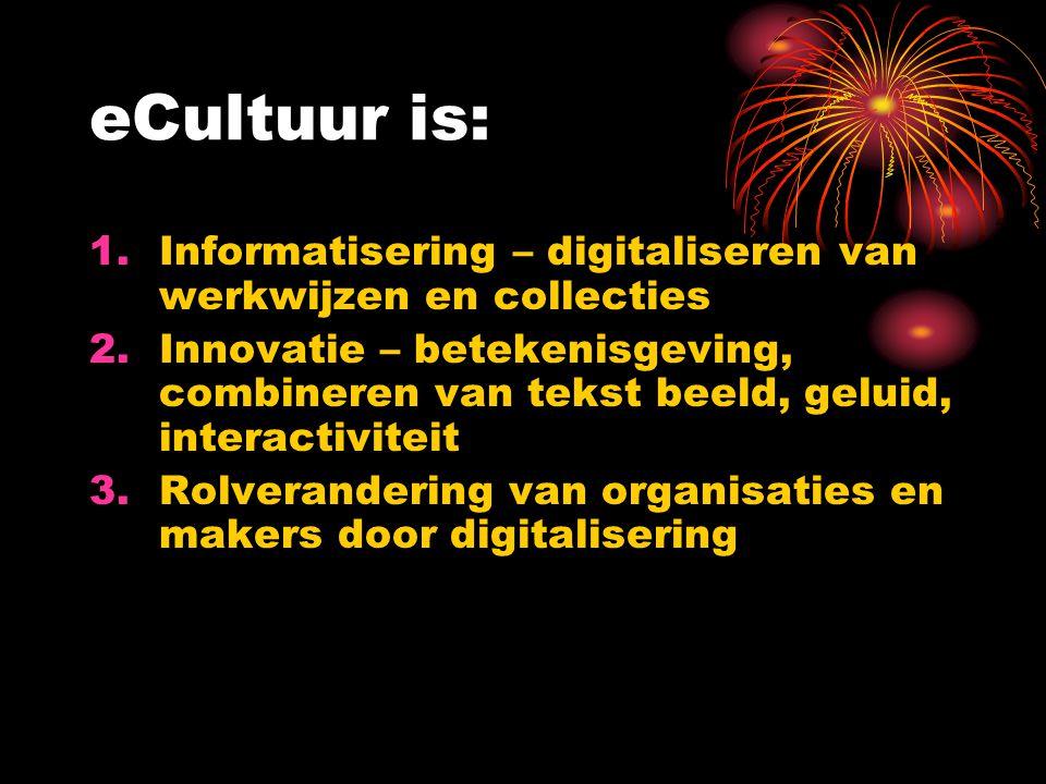eCultuur is: 1.Informatisering – digitaliseren van werkwijzen en collecties 2.Innovatie – betekenisgeving, combineren van tekst beeld, geluid, interac
